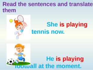 Read the sentences and translate them She is playing tennis now. He is playin