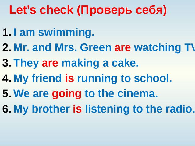 Let's check (Проверь себя) I am swimming. Mr. and Mrs. Green are watching TV....