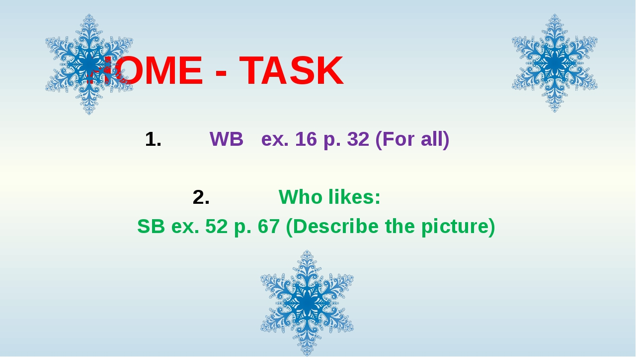 HOME - TASK WB ex. 16 p. 32 (For all) Who likes: SB ex. 52 p. 67 (Describe th...