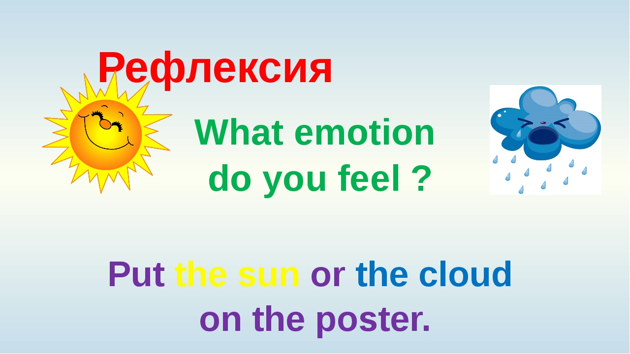 Рефлексия What emotion do you feel ? Put the sun or the cloud on the poster.