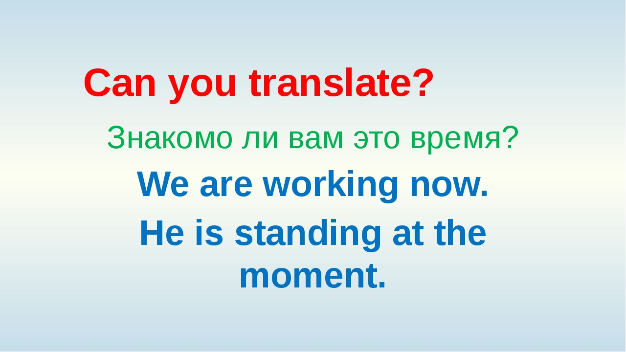 Can you translate? Знакомо ли вам это время? We are working now. He is standi...