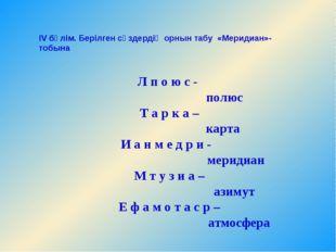 IV бөлім. Берілген сөздердің орнын табу«Меридиан»- тобына  Л п о ю с- по