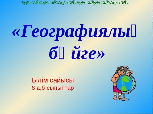 «Географиялық бәйге» Білім сайысы 6 а,б сыныптар