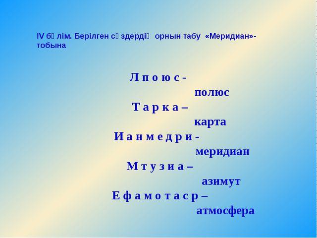 IV бөлім. Берілген сөздердің орнын табу«Меридиан»- тобына  Л п о ю с- по...