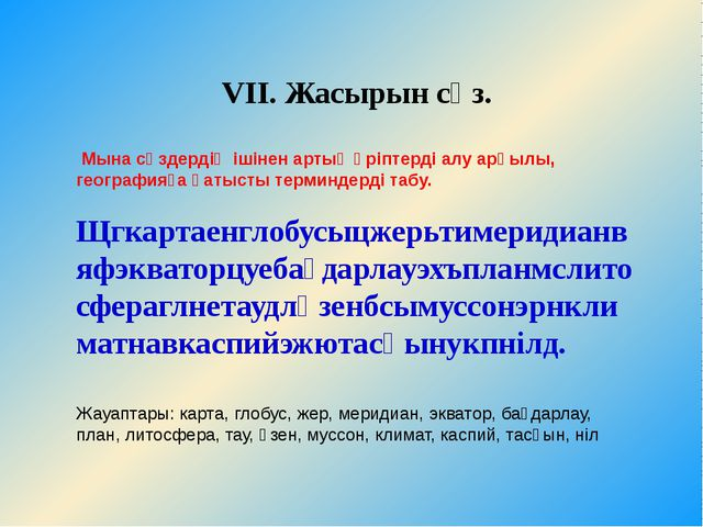 VII. Жасырын сөз. Мына сөздердің ішінен артық әріптерді алу арқылы, география...