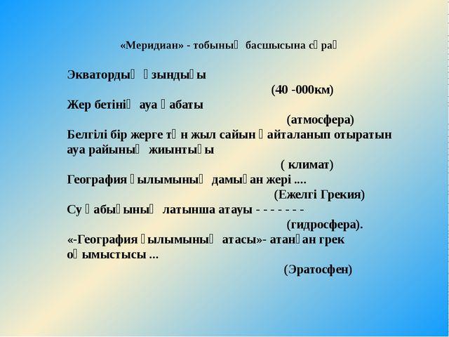«Меридиан» - тобының басшысына сұрақ Экватордың ұзындығы (40-000км) Жер бет...