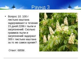 Раунд 3 Вопрос 10. 100 г листьев каштана задерживают в течение 15 дней 2286 г