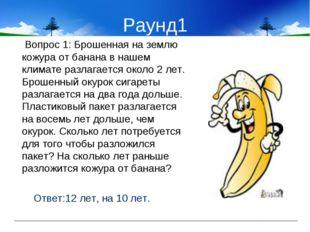 Раунд1 Вопрос 1: Брошенная на землю кожура от банана в нашем климате разлагае
