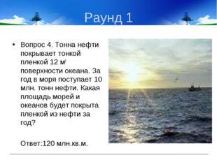 Раунд 1 Вопрос 4. Тонна нефти покрывает тонкой пленкой 12 м2 поверхности океа