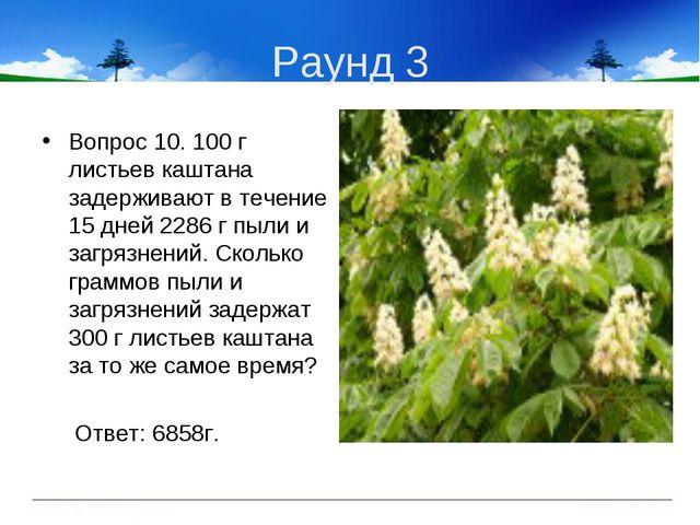 Раунд 3 Вопрос 10. 100 г листьев каштана задерживают в течение 15 дней 2286 г...