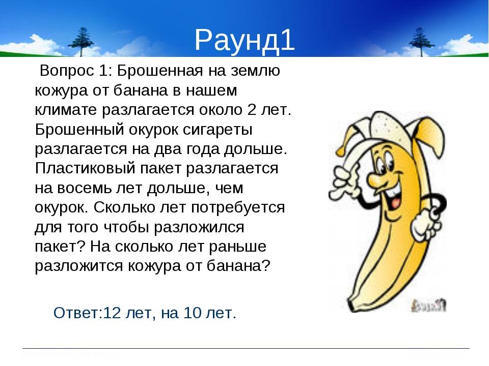Раунд1 Вопрос 1: Брошенная на землю кожура от банана в нашем климате разлагае...