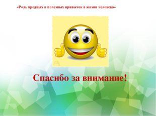 «Роль вредных и полезных привычек в жизни человека» Спасибо за внимание!