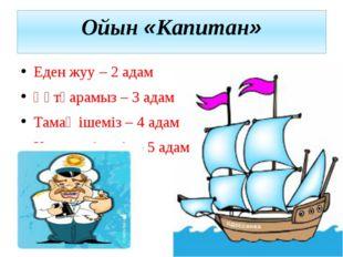 Ойын «Капитан» Еден жуу – 2 адам Құтқарамыз – 3 адам Тамақ ішеміз – 4 адам Ке
