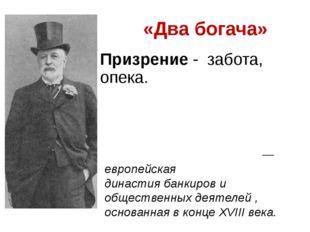 «Два богача» Призрение - забота, опека. Династия Ро́тшильдов— европейская д