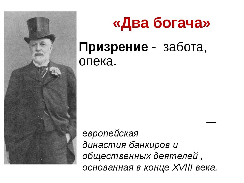 «Два богача» Призрение - забота, опека. Династия Ро́тшильдов— европейская д...