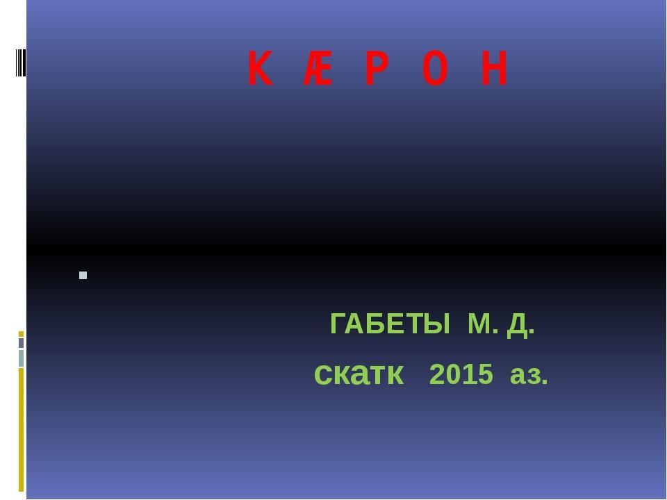 К Ӕ Р О Н ГАБЕТЫ М. Д. скатк 2015 аз.