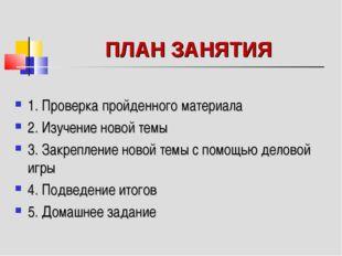 ПЛАН ЗАНЯТИЯ 1. Проверка пройденного материала 2. Изучение новой темы 3. Закр
