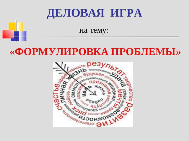 ДЕЛОВАЯ ИГРА на тему: «ФОРМУЛИРОВКА ПРОБЛЕМЫ»
