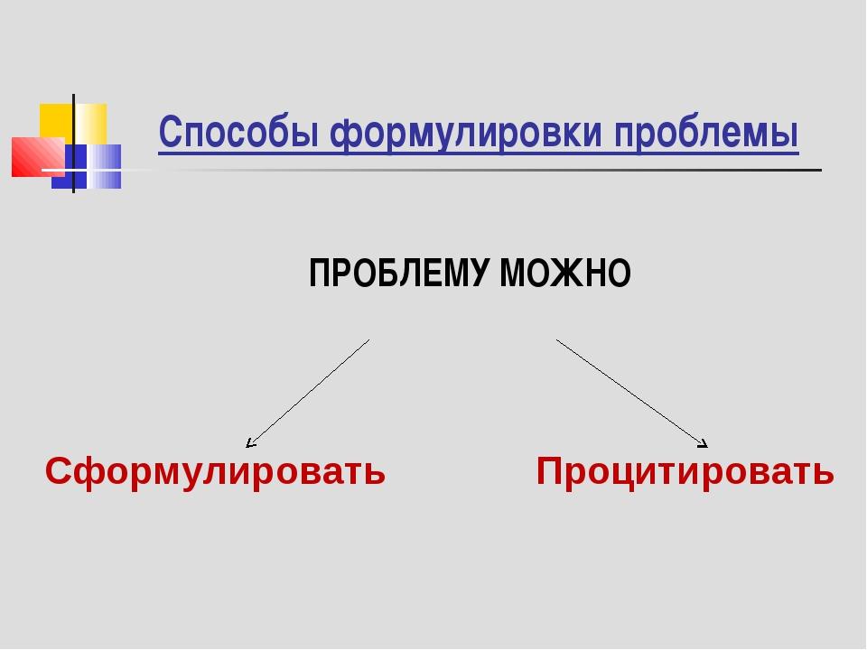 ПРОБЛЕМУ МОЖНО Способы формулировки проблемы Сформулировать Процитировать