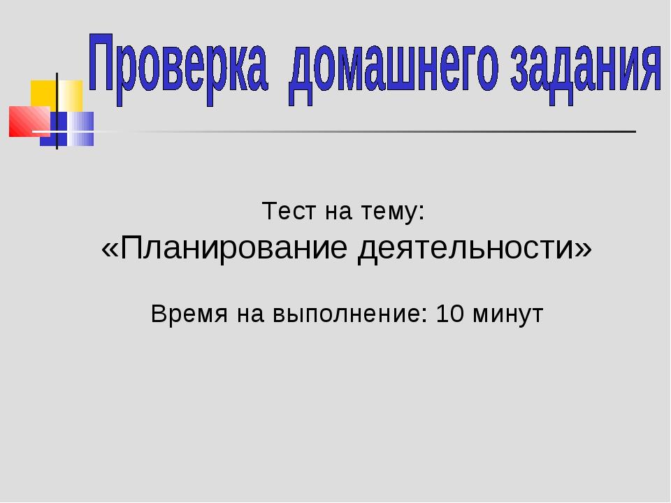Тест на тему: «Планирование деятельности» Время на выполнение: 10 минут