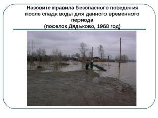 Назовите правила безопасного поведения после спада воды для данного временног