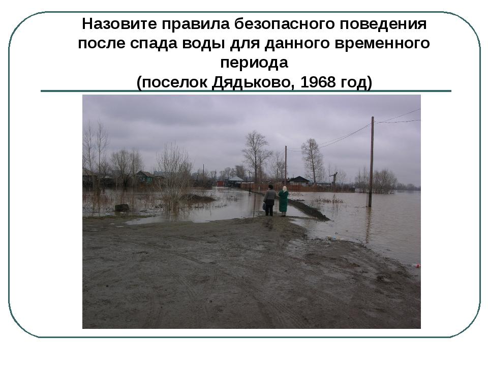 Назовите правила безопасного поведения после спада воды для данного временног...