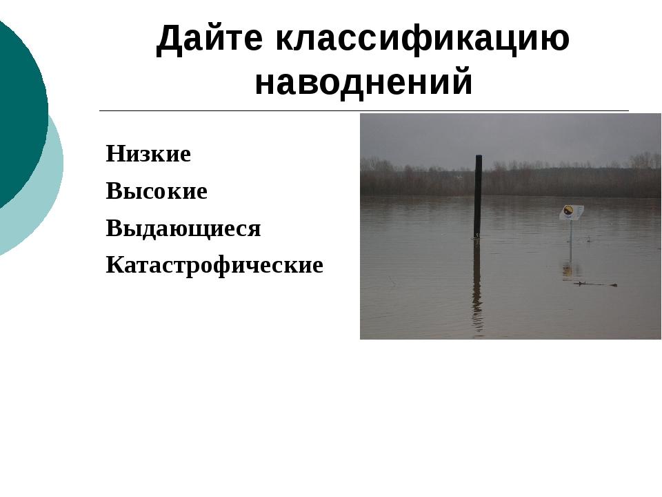 Дайте классификацию наводнений Низкие Высокие Выдающиеся Катастрофические