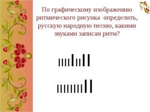 По графическому изображению ритмического рисунка определить, русскую народную