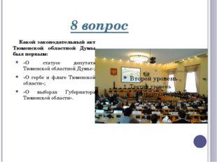 8 вопрос Какой законодательный акт Тюменской областной Думы был первым: «О ст