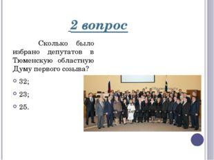2 вопрос Сколько было избрано депутатов в Тюменскую областную Думу первого с