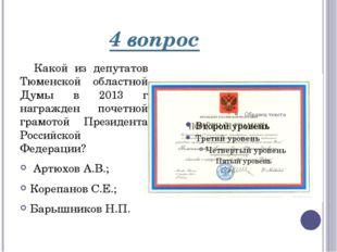 4 вопрос Какой из депутатов Тюменской областной Думы в 2013 г награжден почет