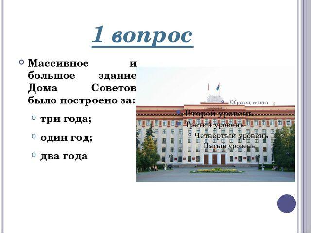 1 вопрос Массивное и большое здание Дома Советов было построено за: три года;...