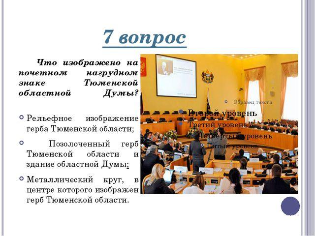 7 вопрос Что изображено на почетном нагрудном знаке Тюменской областной Думы?...