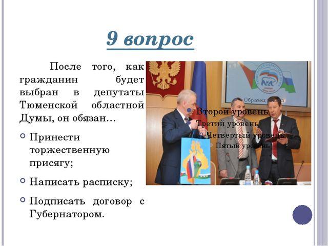 9 вопрос После того, как гражданин будет выбран в депутаты Тюменской областно...