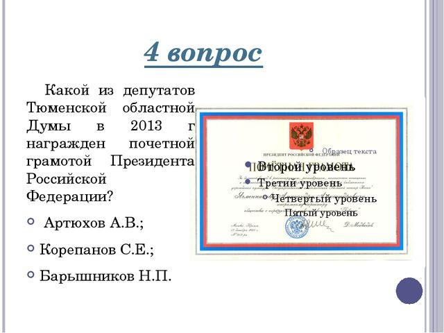 4 вопрос Какой из депутатов Тюменской областной Думы в 2013 г награжден почет...
