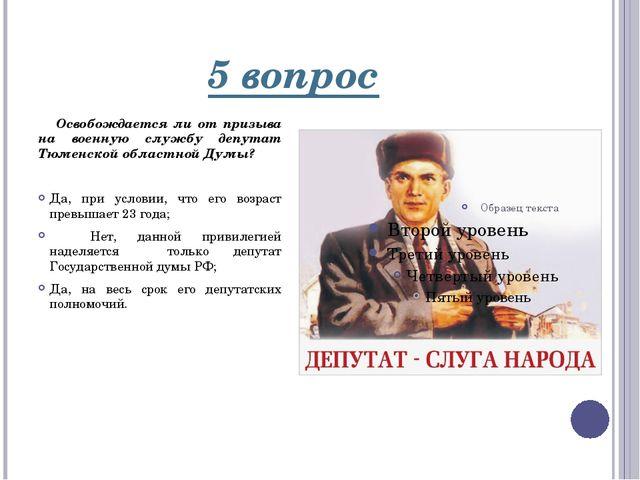 5 вопрос Освобождается ли от призыва на военную службу депутат Тюменской обла...