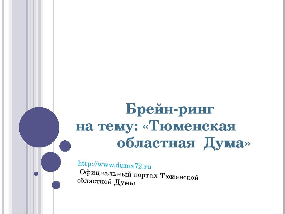 Брейн-ринг на тему: «Тюменская областная Дума» http://www.duma72.ru Официальн...