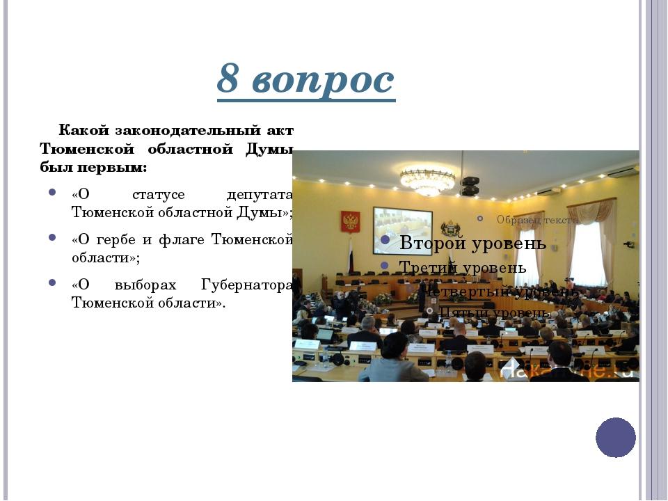 8 вопрос Какой законодательный акт Тюменской областной Думы был первым: «О ст...