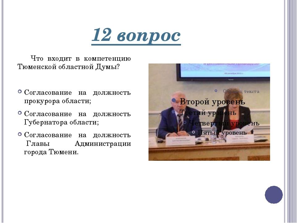 12 вопрос Что входит в компетенцию Тюменской областной Думы?  Согласование н...