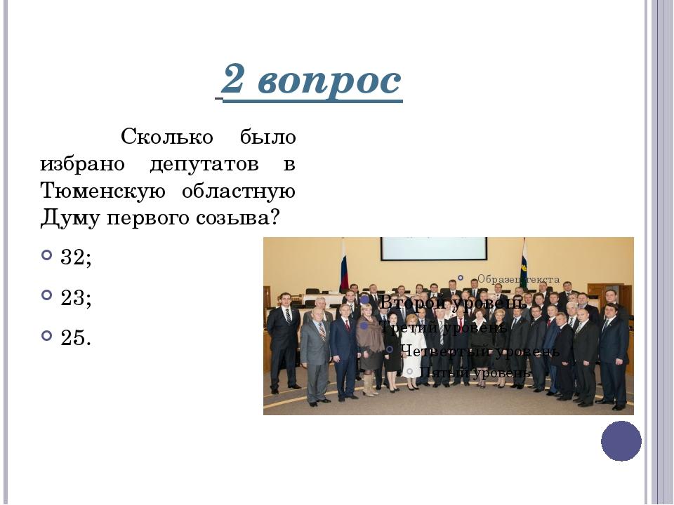 2 вопрос Сколько было избрано депутатов в Тюменскую областную Думу первого с...