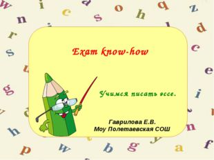 Exam know-how Учимся писать эссе. Гаврилова Е.В. Моу Полетаевская СОШ
