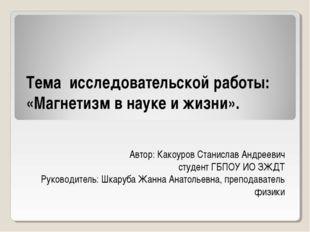 Тема исследовательской работы: «Магнетизм в науке и жизни». Автор: Какоуров