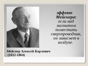 Мейснер Алексей Карлович (1832-1864) эффект Мейснера: если над магнитом поме