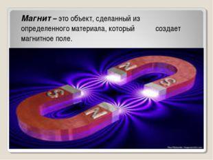 . Магнит – это объект, сделанный из определенного материала, который создает