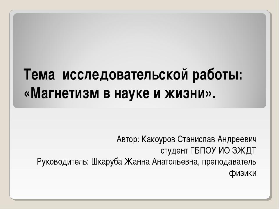 Тема исследовательской работы: «Магнетизм в науке и жизни». Автор: Какоуров...