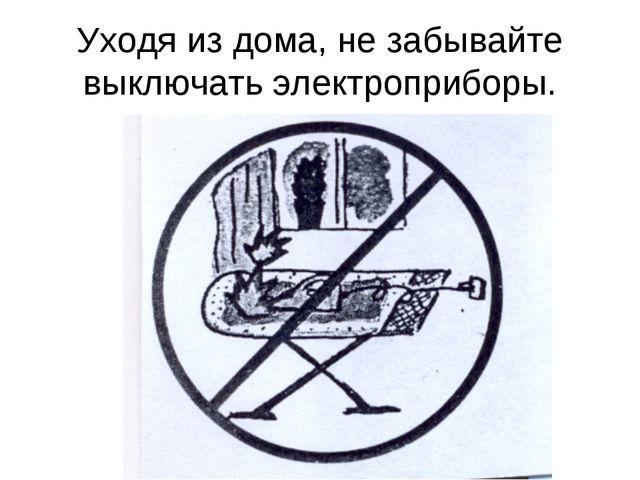 Уходя из дома, не забывайте выключать электроприборы.