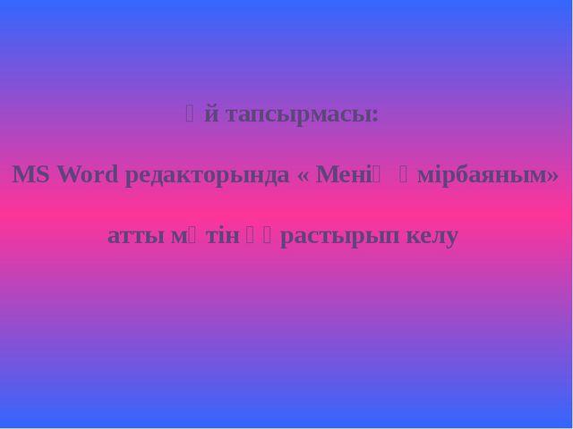 Үй тапсырмасы: MS Word редакторында « Менің өмірбаяным» атты мәтін құрастыры...