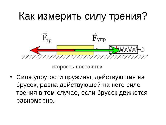 Как измерить силу трения? Сила упругости пружины, действующая на брусок, равн...
