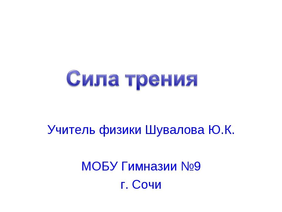 Учитель физики Шувалова Ю.К. МОБУ Гимназии №9 г. Сочи