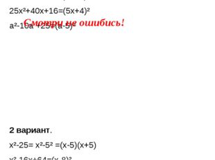 1 вариант. x²-81= x²-9²=( x-9)(x+9) m²-20m+100=(m-10)² 25x²+40x+16=(5x+4)² a